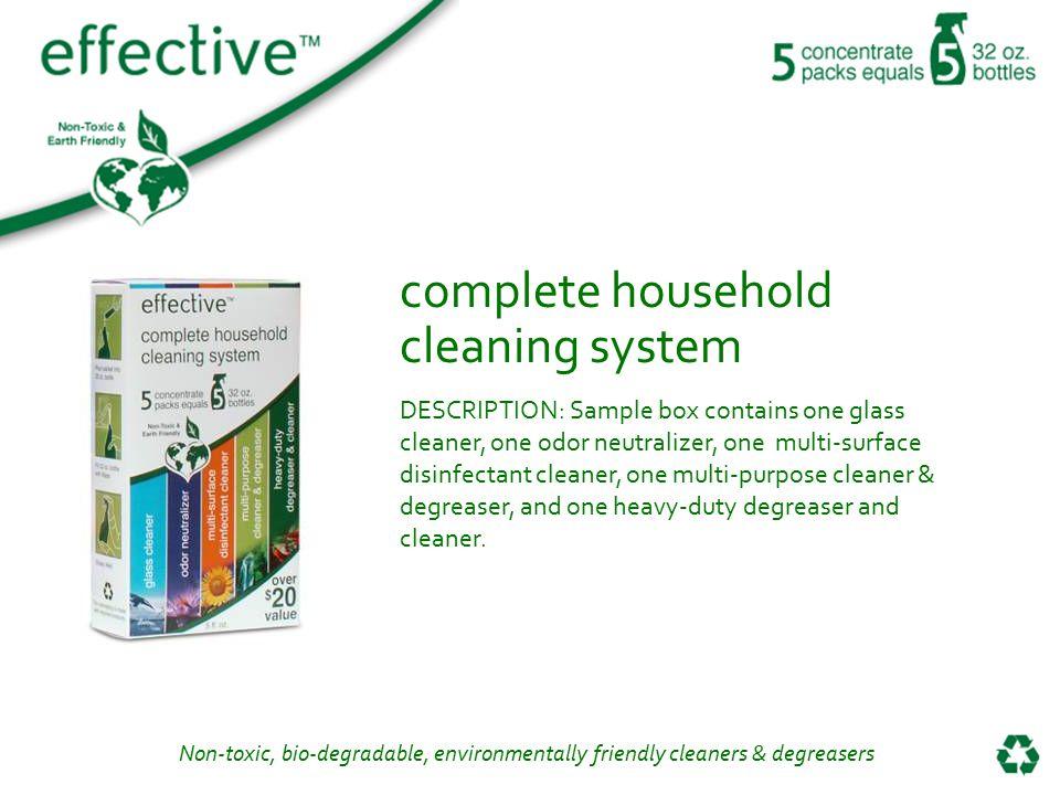 Non-toxic, bio-degradable, environmentally friendly cleaners & degreasers complete household cleaning system DESCRIPTION: Sample box contains one glass cleaner, one odor neutralizer, one multi-surface disinfectant cleaner, one multi-purpose cleaner & degreaser, and one heavy-duty degreaser and cleaner.