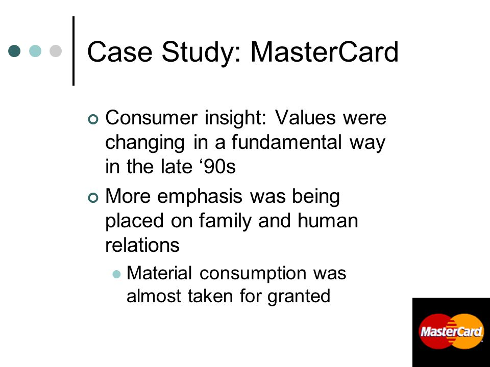Case Study: MasterCard Consumer insight: Values were changing in a fundamental way in the late '90s More emphasis was being placed on family and human relations Material consumption was almost taken for granted
