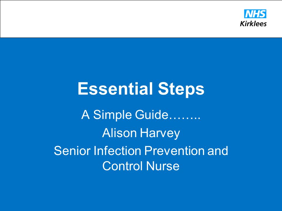 Essential Steps A Simple Guide…….. Alison Harvey Senior Infection Prevention and Control Nurse