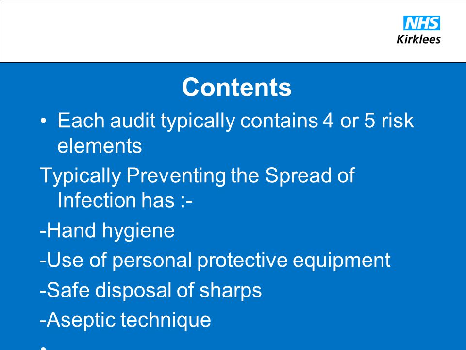 Contents Each audit typically contains 4 or 5 risk elements Typically Preventing the Spread of Infection has :- -Hand hygiene -Use of personal protective equipment -Safe disposal of sharps -Aseptic technique -