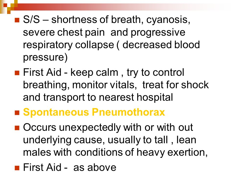 S/S – shortness of breath, cyanosis, severe chest pain and progressive respiratory collapse ( decreased blood pressure) First Aid - keep calm, try to