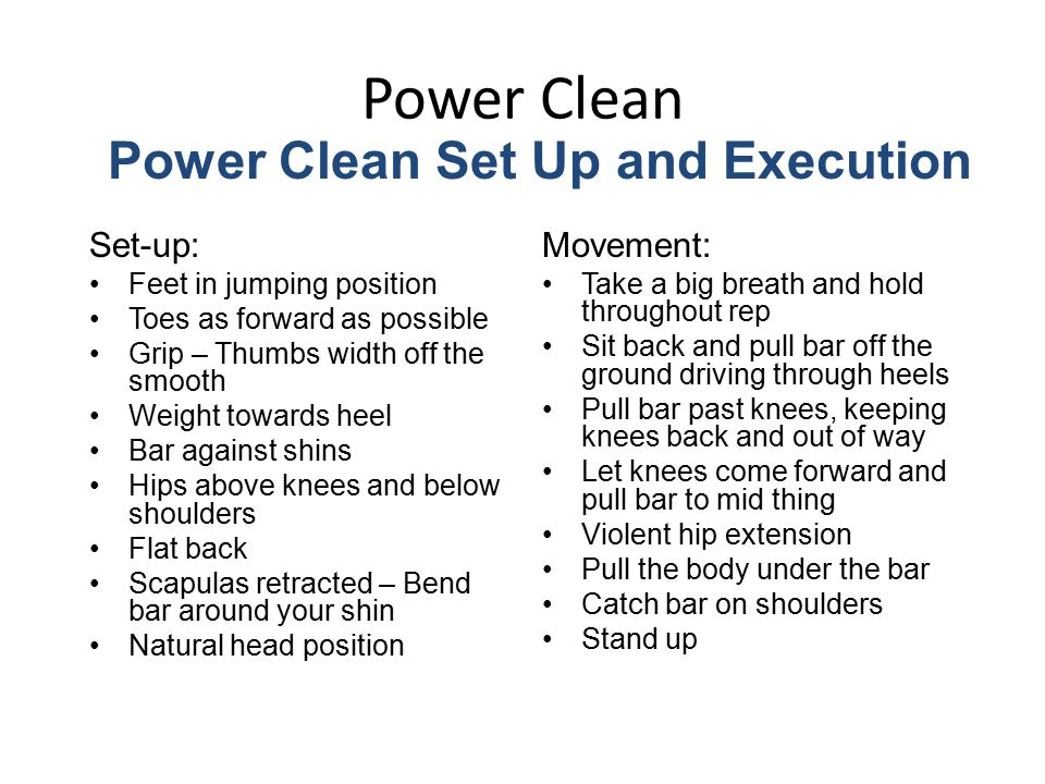 Power Clean Set-up: Feet in jumping position Toes as forward as possible Grip – Thumbs width off the smooth Weight towards heel Bar against shins Hips above knees and below shoulders Flat back Scapulas retracted – Bend bar around your shin Natural head position Movement: Take a big breath and hold throughout rep Sit back and pull bar off the ground driving through heels Pull bar past knees, keeping knees back and out of way Let knees come forward and pull bar to mid thing Violent hip extension Pull the body under the bar Catch bar on shoulders Stand up Power Clean Set Up and Execution