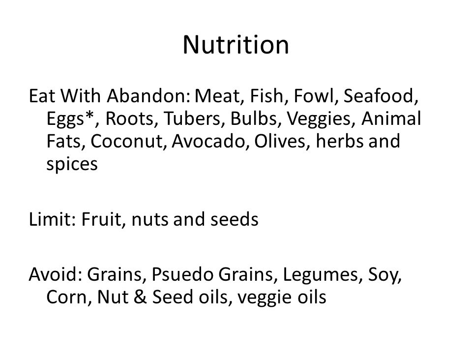 Nutrition Eat With Abandon: Meat, Fish, Fowl, Seafood, Eggs*, Roots, Tubers, Bulbs, Veggies, Animal Fats, Coconut, Avocado, Olives, herbs and spices Limit: Fruit, nuts and seeds Avoid: Grains, Psuedo Grains, Legumes, Soy, Corn, Nut & Seed oils, veggie oils