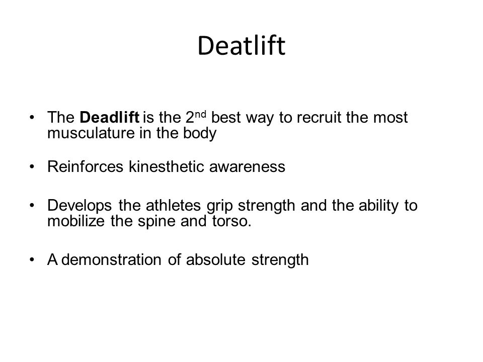 Deatlift The Deadlift is the 2 nd best way to recruit the most musculature in the body Reinforces kinesthetic awareness Develops the athletes grip strength and the ability to mobilize the spine and torso.