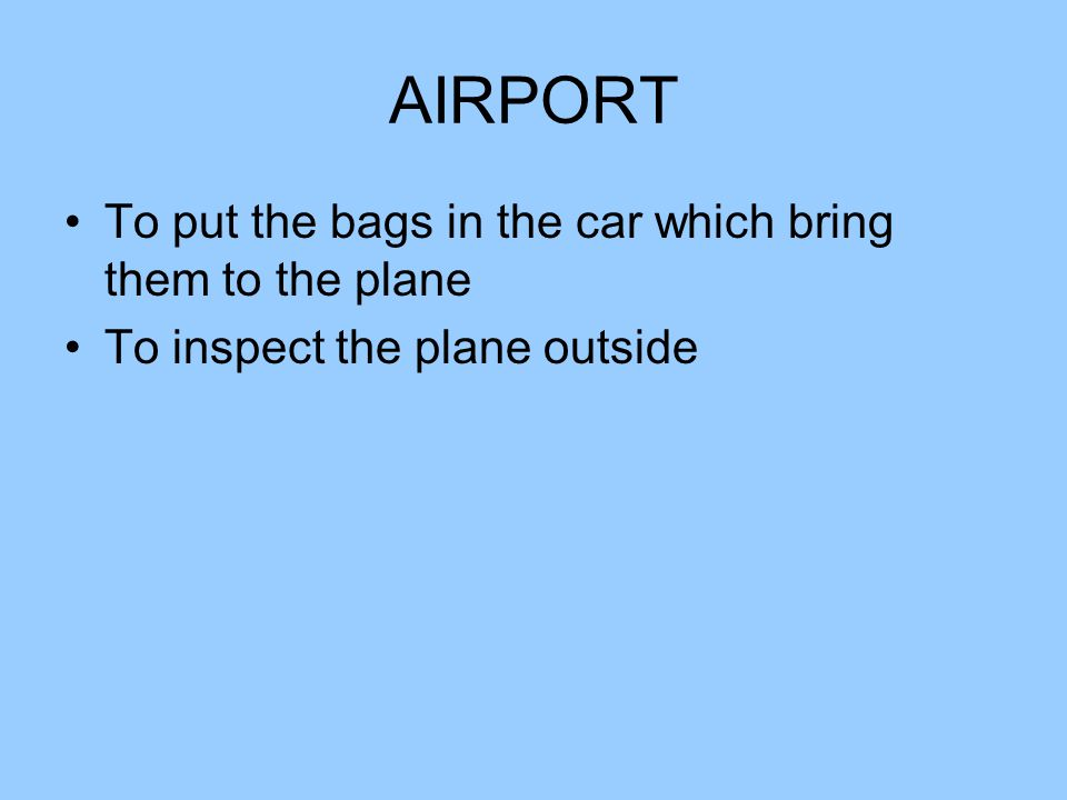 AIRPORT To put the bags in the car which bring them to the plane To inspect the plane outside