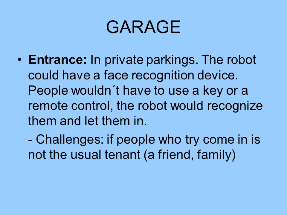 GARAGE Entrance: In private parkings. The robot could have a face recognition device. People wouldn´t have to use a key or a remote control, the robot