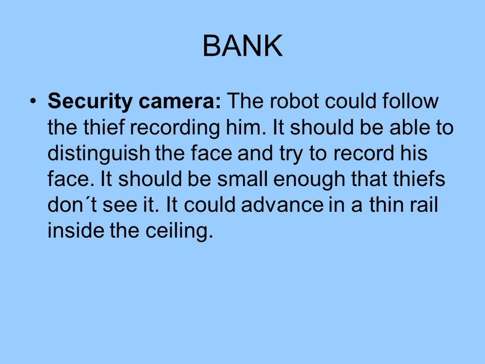 BANK Security camera: The robot could follow the thief recording him. It should be able to distinguish the face and try to record his face. It should