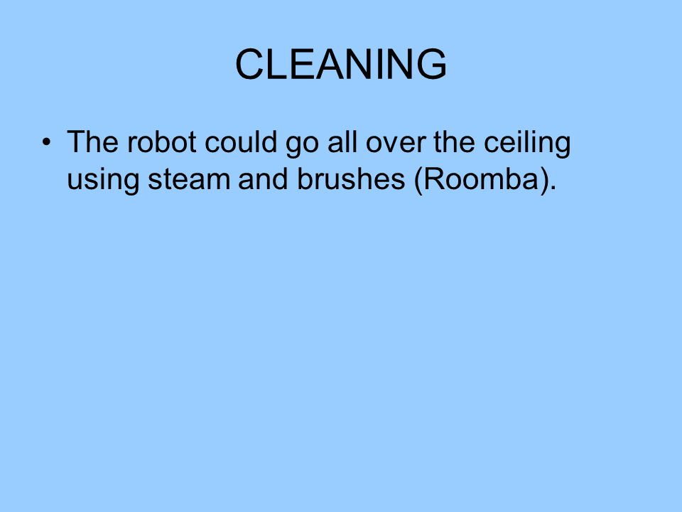 CLEANING The robot could go all over the ceiling using steam and brushes (Roomba).