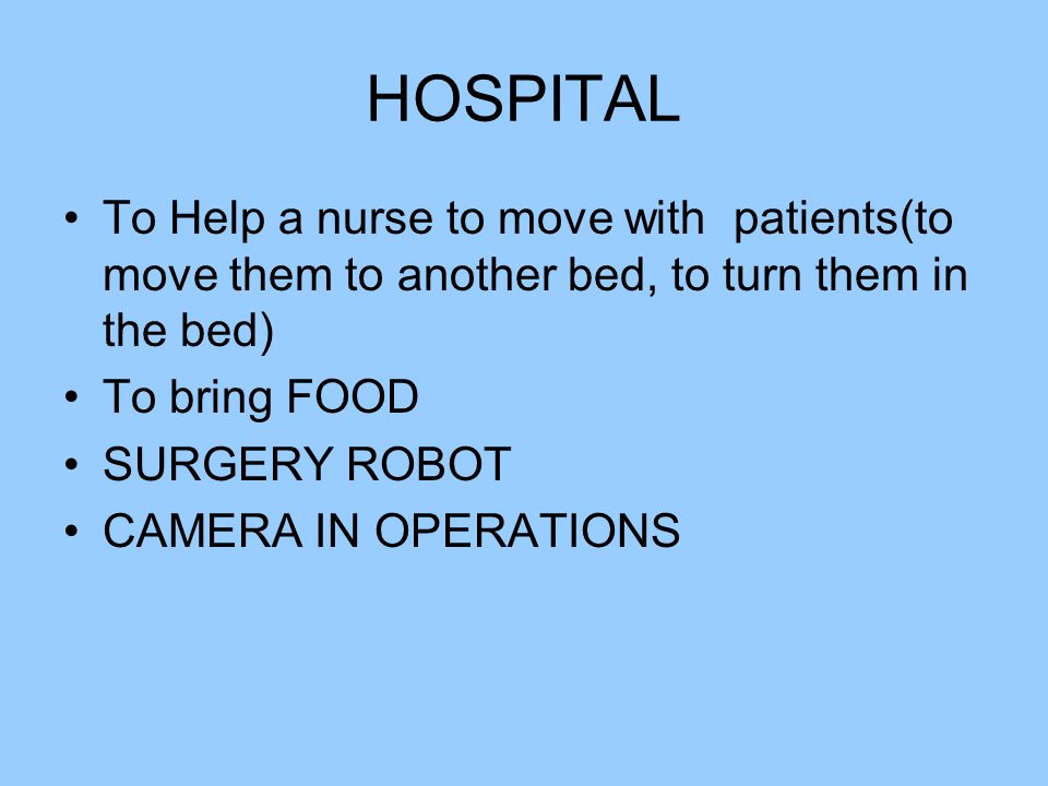 HOSPITAL To Help a nurse to move with patients(to move them to another bed, to turn them in the bed) To bring FOOD SURGERY ROBOT CAMERA IN OPERATIONS