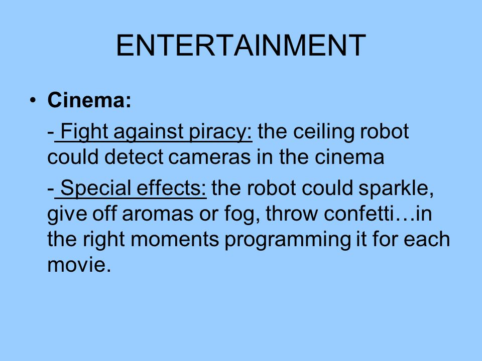 ENTERTAINMENT Cinema: - Fight against piracy: the ceiling robot could detect cameras in the cinema - Special effects: the robot could sparkle, give of