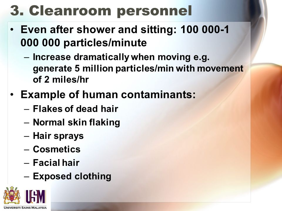 3. Cleanroom personnel Even after shower and sitting: 100 000-1 000 000 particles/minute –Increase dramatically when moving e.g. generate 5 million pa