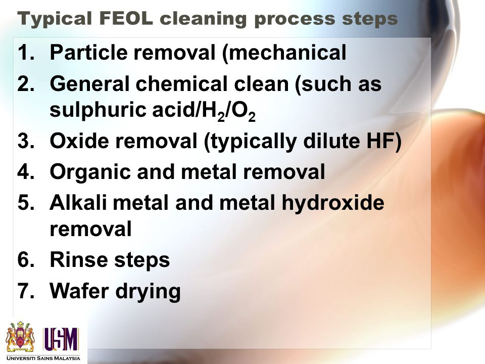 Typical FEOL cleaning process steps 1.Particle removal (mechanical 2.General chemical clean (such as sulphuric acid/H 2 /O 2 3.Oxide removal (typically dilute HF) 4.Organic and metal removal 5.Alkali metal and metal hydroxide removal 6.Rinse steps 7.Wafer drying