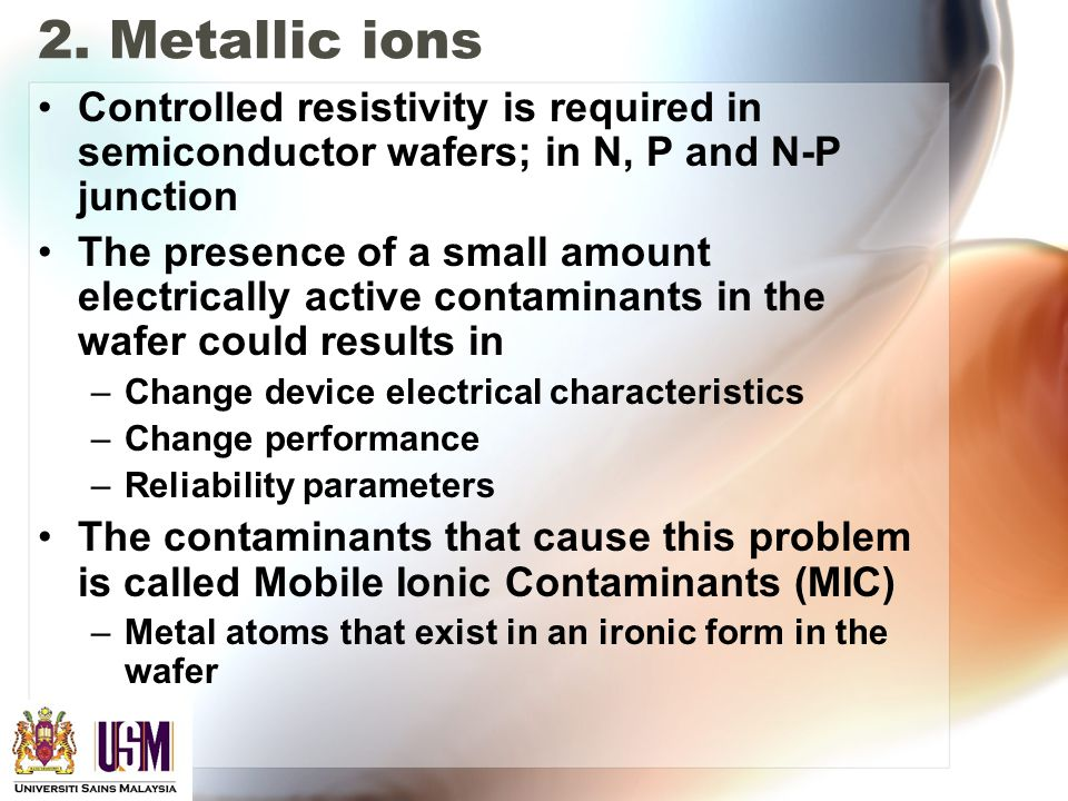 2. Metallic ions Controlled resistivity is required in semiconductor wafers; in N, P and N-P junction The presence of a small amount electrically acti