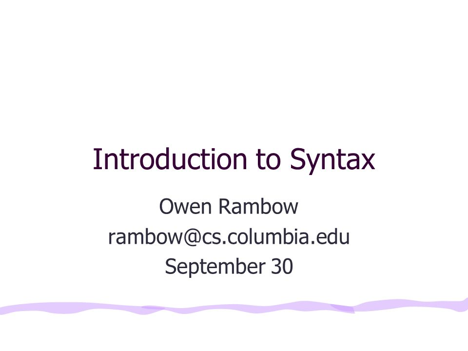 Introduction to Syntax Owen Rambow rambow@cs.columbia.edu September 30