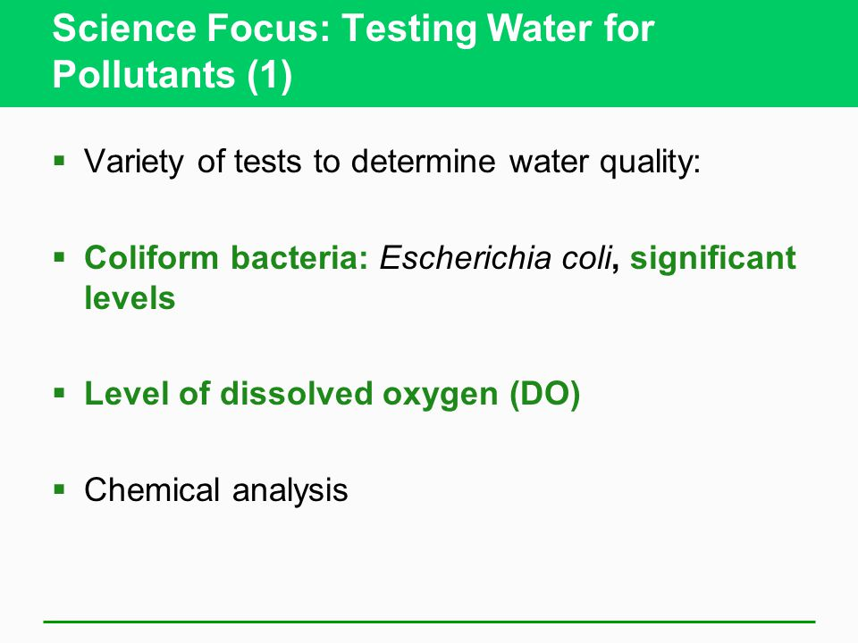 Science Focus: Testing Water for Pollutants (1)  Variety of tests to determine water quality:  Coliform bacteria: Escherichia coli, significant leve