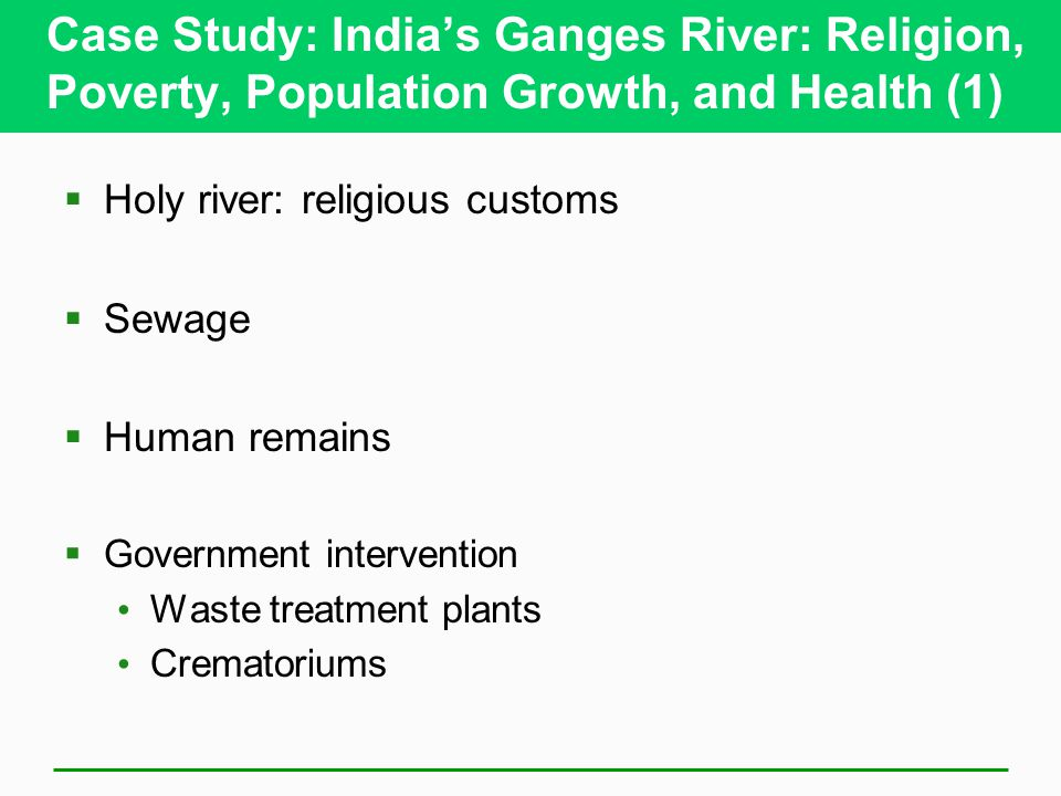 Case Study: India's Ganges River: Religion, Poverty, Population Growth, and Health (1)  Holy river: religious customs  Sewage  Human remains  Gove