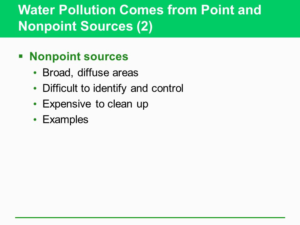 Water Pollution Comes from Point and Nonpoint Sources (2)  Nonpoint sources Broad, diffuse areas Difficult to identify and control Expensive to clean
