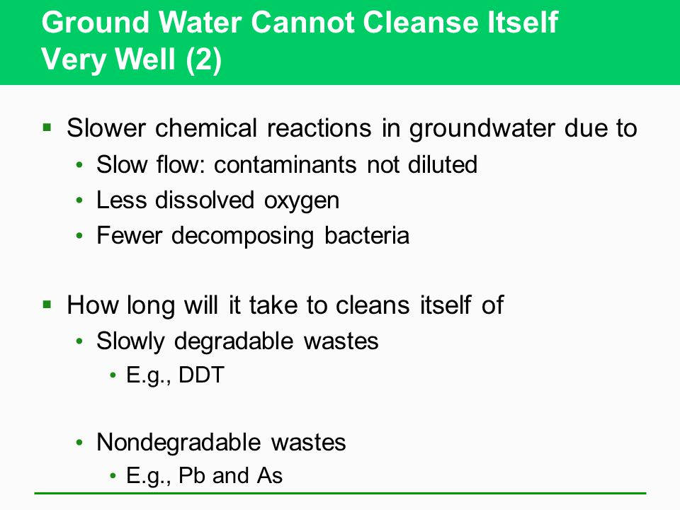 Ground Water Cannot Cleanse Itself Very Well (2)  Slower chemical reactions in groundwater due to Slow flow: contaminants not diluted Less dissolved