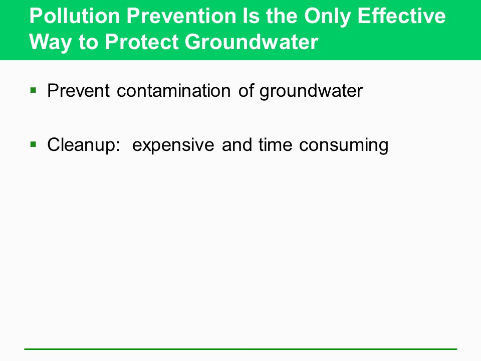 Pollution Prevention Is the Only Effective Way to Protect Groundwater  Prevent contamination of groundwater  Cleanup: expensive and time consuming
