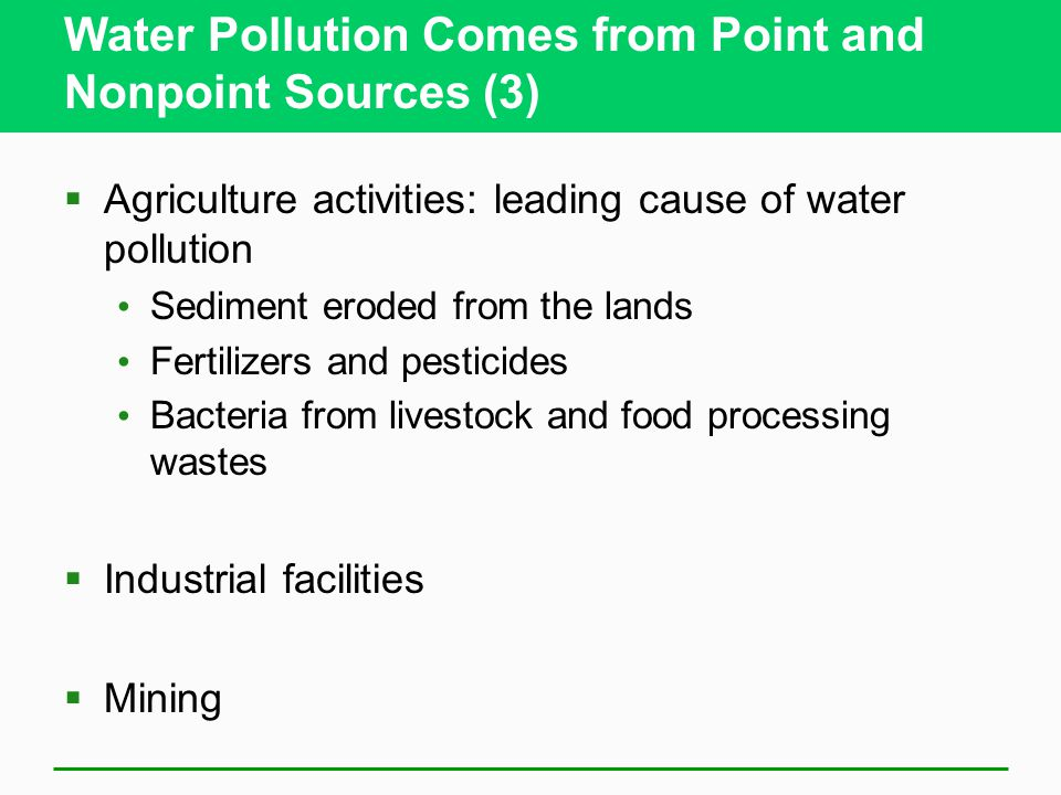 Water Pollution Comes from Point and Nonpoint Sources (3)  Agriculture activities: leading cause of water pollution Sediment eroded from the lands Fe