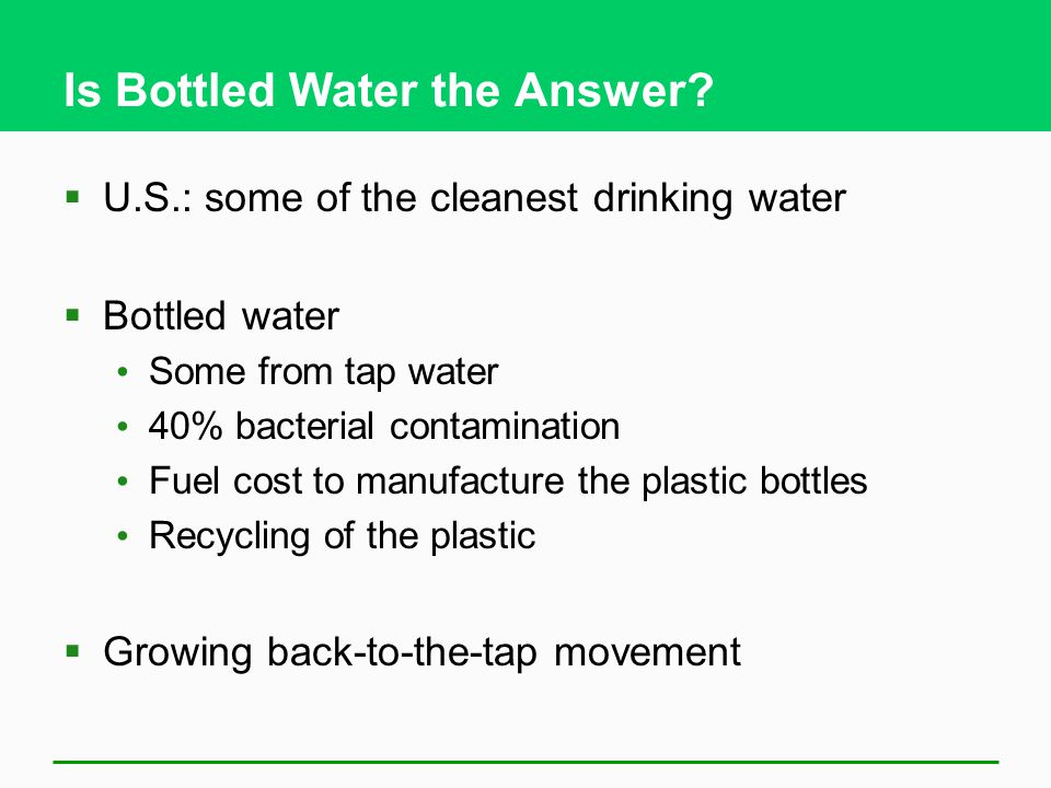 Is Bottled Water the Answer?  U.S.: some of the cleanest drinking water  Bottled water Some from tap water 40% bacterial contamination Fuel cost to