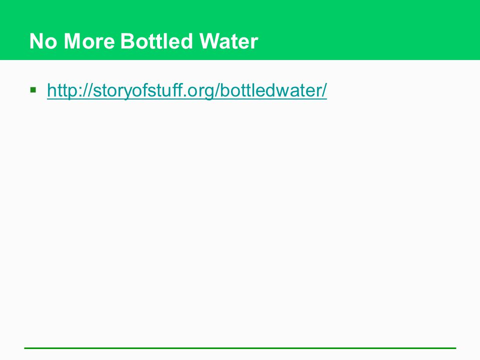 No More Bottled Water  http://storyofstuff.org/bottledwater/ http://storyofstuff.org/bottledwater/