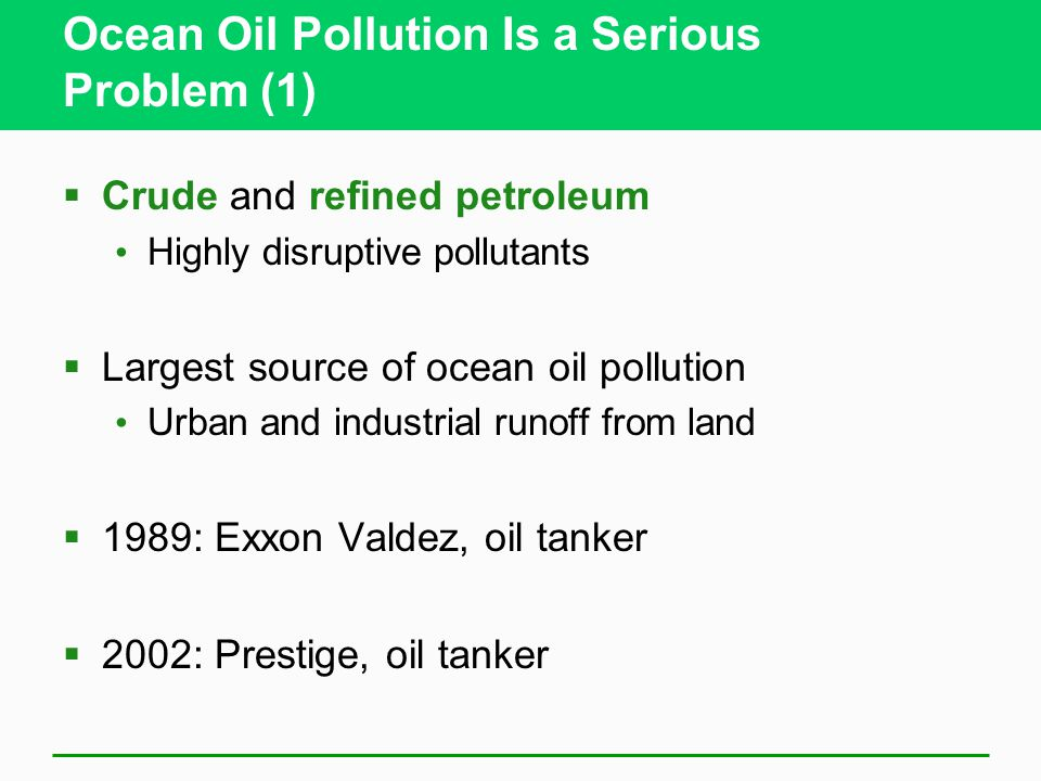 Ocean Oil Pollution Is a Serious Problem (1)  Crude and refined petroleum Highly disruptive pollutants  Largest source of ocean oil pollution Urban