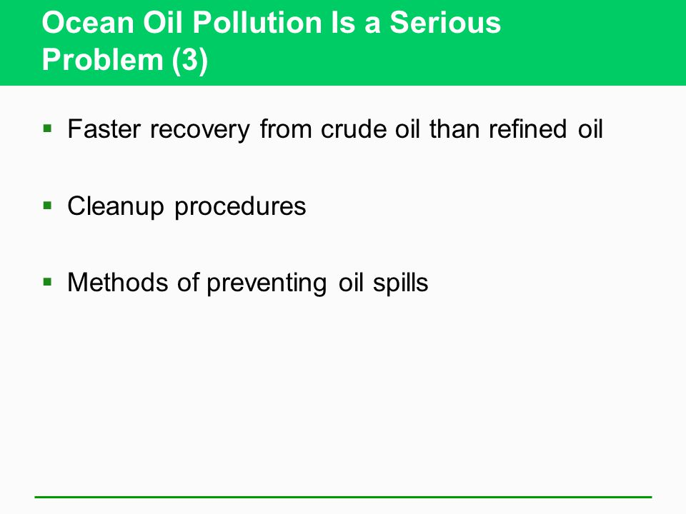 Ocean Oil Pollution Is a Serious Problem (3)  Faster recovery from crude oil than refined oil  Cleanup procedures  Methods of preventing oil spills