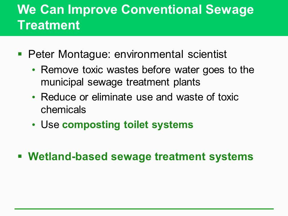 We Can Improve Conventional Sewage Treatment  Peter Montague: environmental scientist Remove toxic wastes before water goes to the municipal sewage t