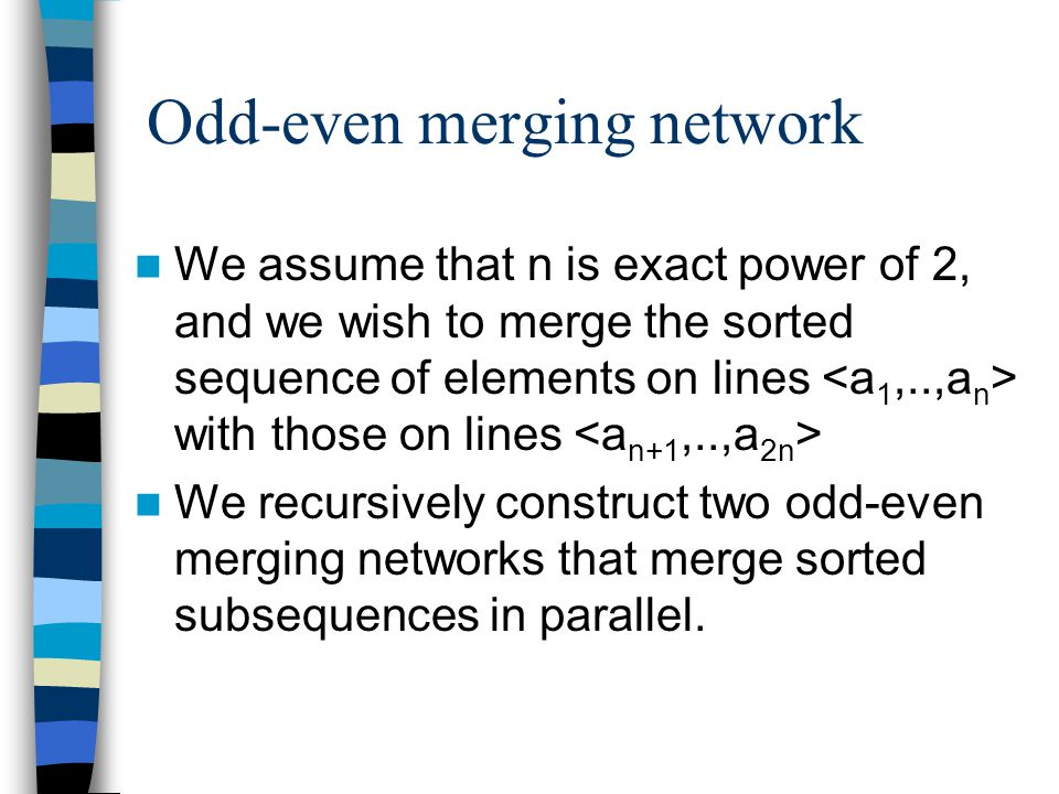Odd-even merging network We assume that n is exact power of 2, and we wish to merge the sorted sequence of elements on lines with those on lines We recursively construct two odd-even merging networks that merge sorted subsequences in parallel.