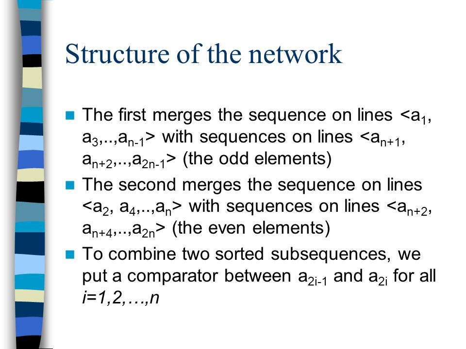 Structure of the network The first merges the sequence on lines with sequences on lines (the odd elements) The second merges the sequence on lines with sequences on lines (the even elements) To combine two sorted subsequences, we put a comparator between a 2i-1 and a 2i for all i=1,2,…,n