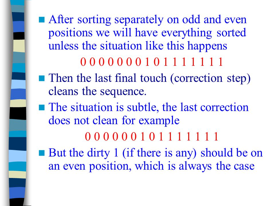 After sorting separately on odd and even positions we will have everything sorted unless the situation like this happens 0 0 0 0 0 0 0 1 0 1 1 1 1 1 1 1 Then the last final touch (correction step) cleans the sequence.