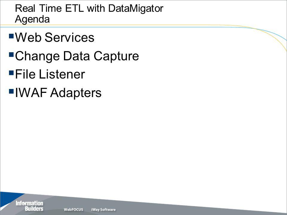 Real Time ETL with DataMigator Agenda  Web Services  Change Data Capture  File Listener  IWAF Adapters