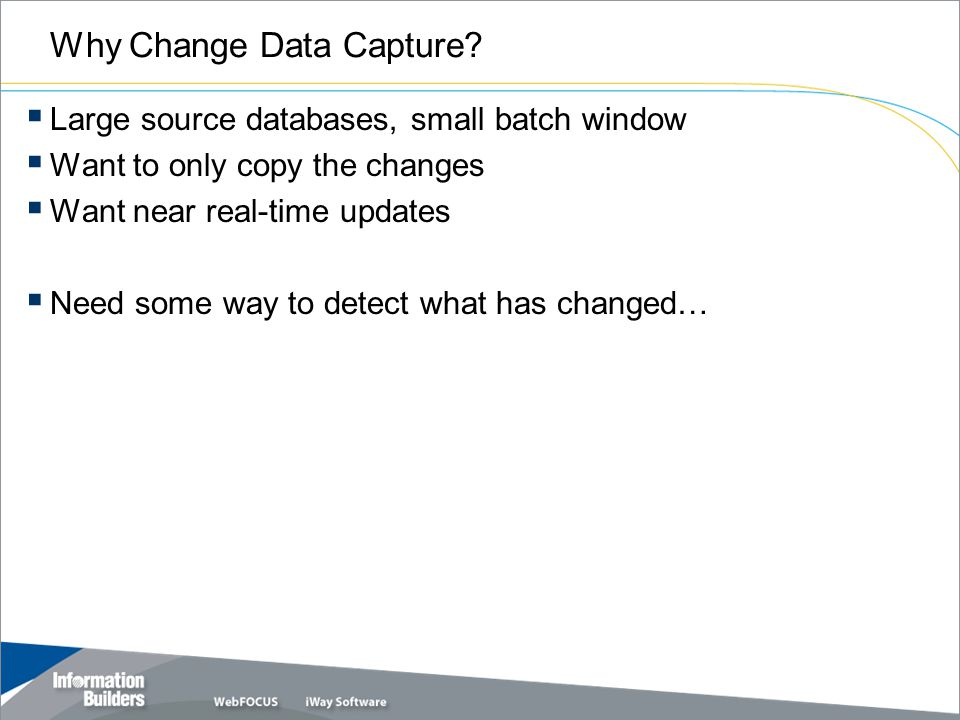 Why Change Data Capture?  Large source databases, small batch window  Want to only copy the changes  Want near real-time updates  Need some way to