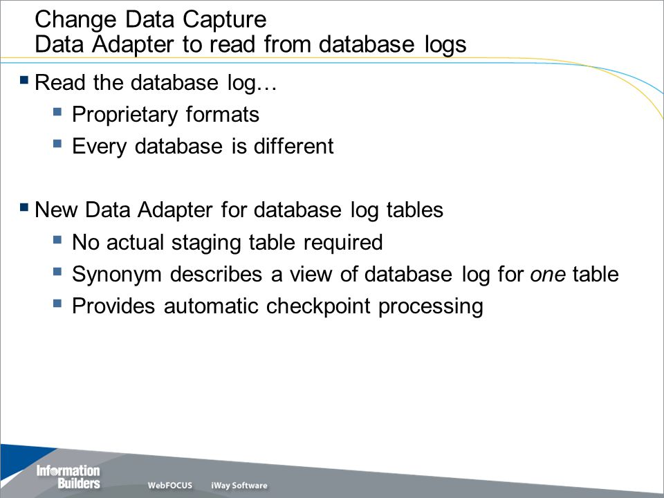 Change Data Capture Data Adapter to read from database logs  Read the database log…  Proprietary formats  Every database is different  New Data Ad