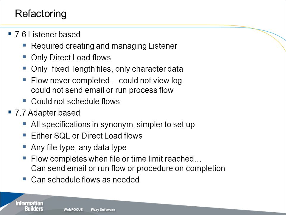 Refactoring  7.6 Listener based  Required creating and managing Listener  Only Direct Load flows  Only fixed length files, only character data  F