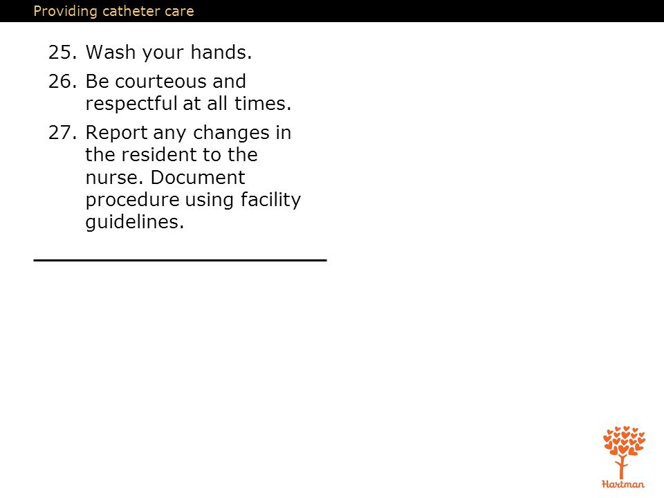 Providing catheter care 25.Wash your hands. 26.Be courteous and respectful at all times. 27.Report any changes in the resident to the nurse. Document