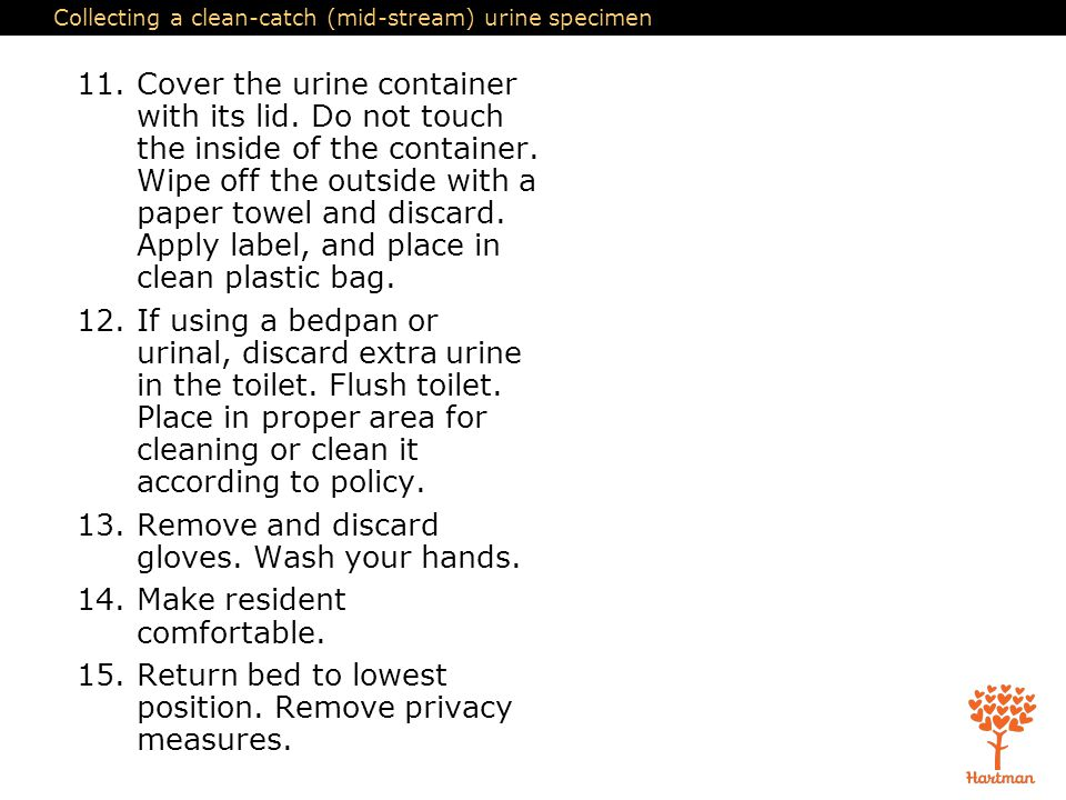 Collecting a clean-catch (mid-stream) urine specimen 11.Cover the urine container with its lid. Do not touch the inside of the container. Wipe off the