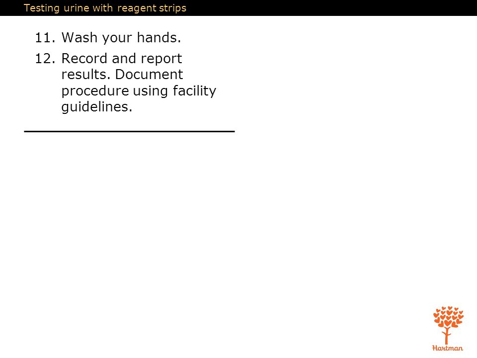 Testing urine with reagent strips 11.Wash your hands. 12.Record and report results. Document procedure using facility guidelines.