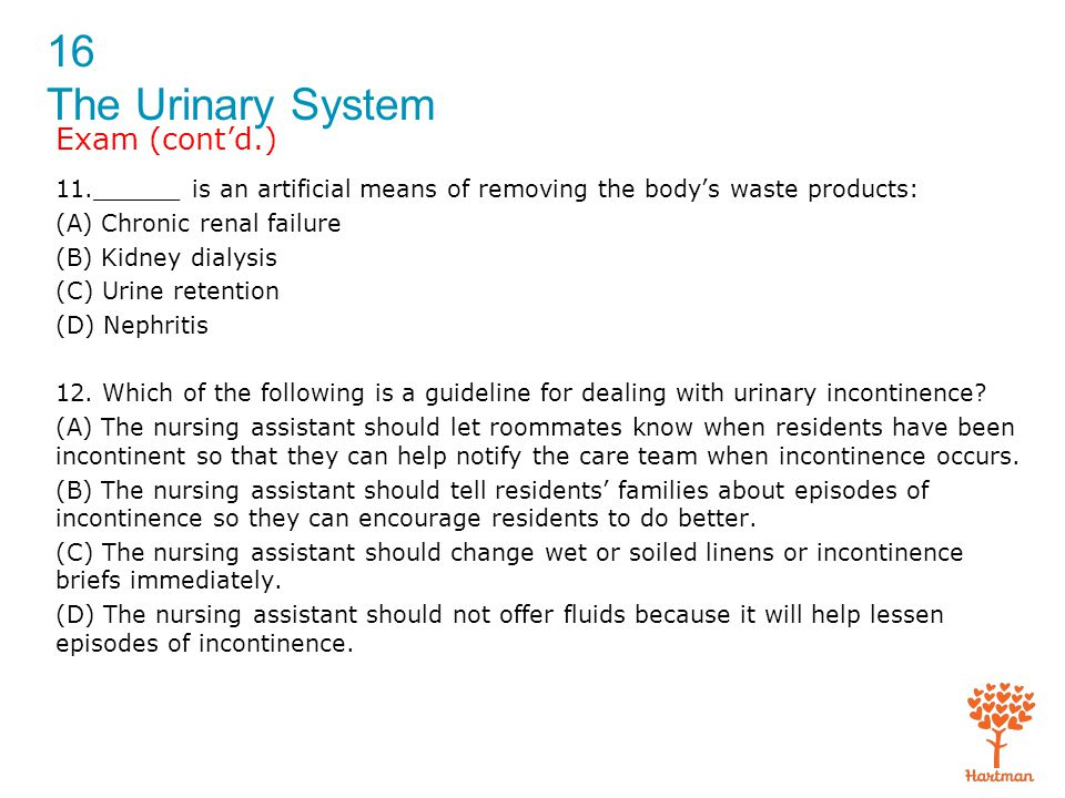 16 The Urinary System Exam (cont'd.) 11.______ is an artificial means of removing the body's waste products: (A) Chronic renal failure (B) Kidney dial