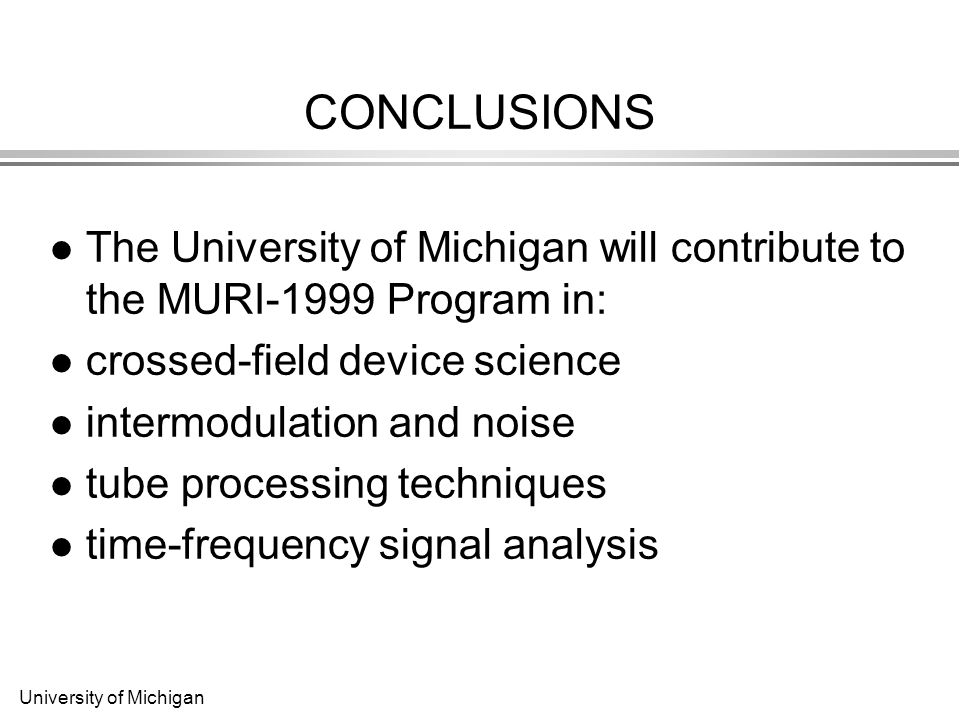 University of Michigan CONCLUSIONS The University of Michigan will contribute to the MURI-1999 Program in: crossed-field device science intermodulation and noise tube processing techniques time-frequency signal analysis