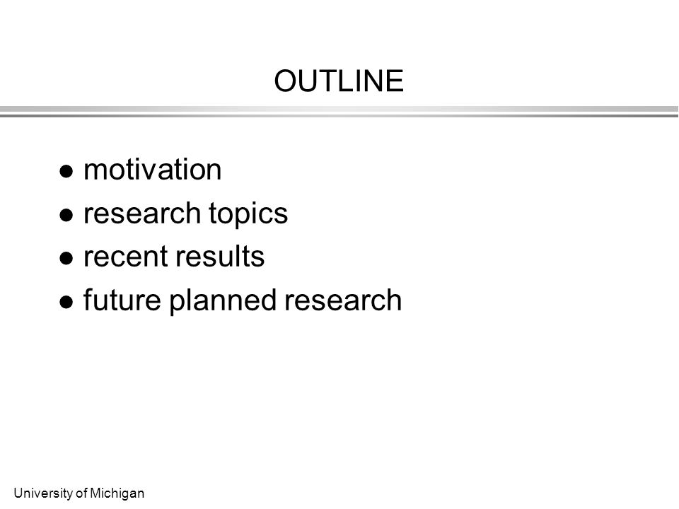 University of Michigan OUTLINE motivation research topics recent results future planned research