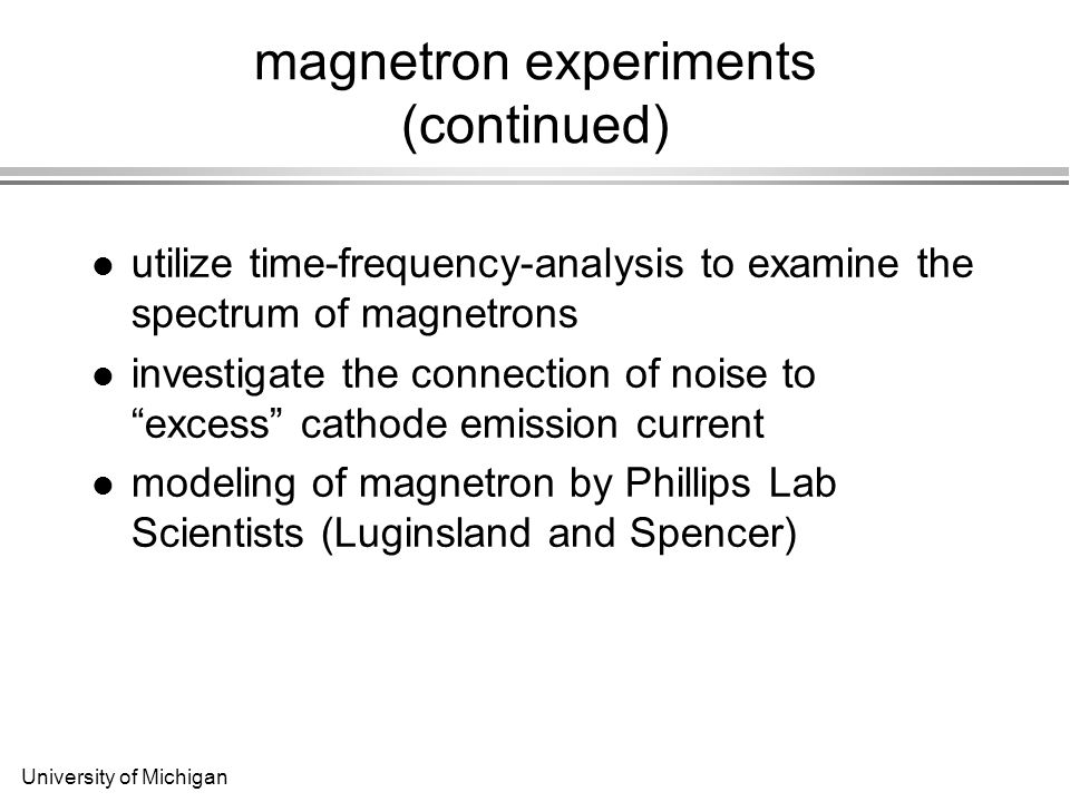 University of Michigan magnetron experiments (continued) utilize time-frequency-analysis to examine the spectrum of magnetrons investigate the connection of noise to excess cathode emission current modeling of magnetron by Phillips Lab Scientists (Luginsland and Spencer)