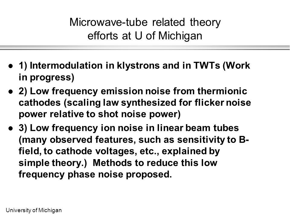 University of Michigan Microwave-tube related theory efforts at U of Michigan 1) Intermodulation in klystrons and in TWTs (Work in progress) 2) Low frequency emission noise from thermionic cathodes (scaling law synthesized for flicker noise power relative to shot noise power) 3) Low frequency ion noise in linear beam tubes (many observed features, such as sensitivity to B- field, to cathode voltages, etc., explained by simple theory.) Methods to reduce this low frequency phase noise proposed.