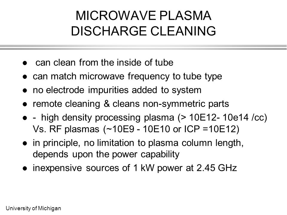 University of Michigan MICROWAVE PLASMA DISCHARGE CLEANING can clean from the inside of tube can match microwave frequency to tube type no electrode impurities added to system remote cleaning & cleans non-symmetric parts - high density processing plasma (> 10E12- 10e14 /cc) Vs.