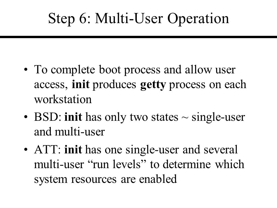 Step 6: Multi-User Operation To complete boot process and allow user access, init produces getty process on each workstation BSD: init has only two states ~ single-user and multi-user ATT: init has one single-user and several multi-user run levels to determine which system resources are enabled