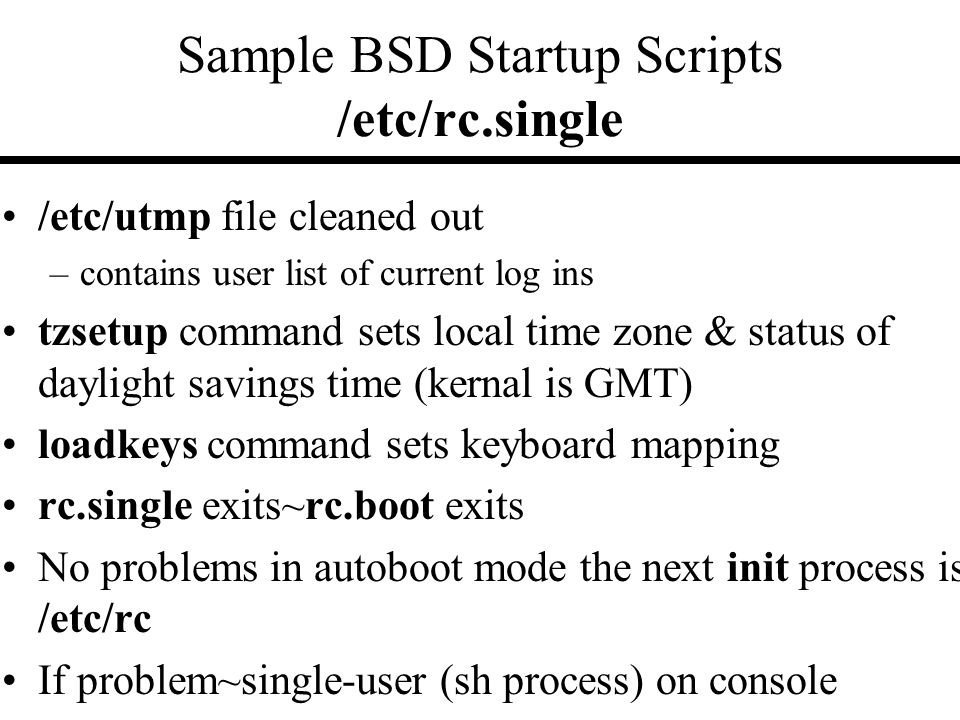 Sample BSD Startup Scripts /etc/rc.single /etc/utmp file cleaned out –contains user list of current log ins tzsetup command sets local time zone & status of daylight savings time (kernal is GMT) loadkeys command sets keyboard mapping rc.single exits~rc.boot exits No problems in autoboot mode the next init process is /etc/rc If problem~single-user (sh process) on console