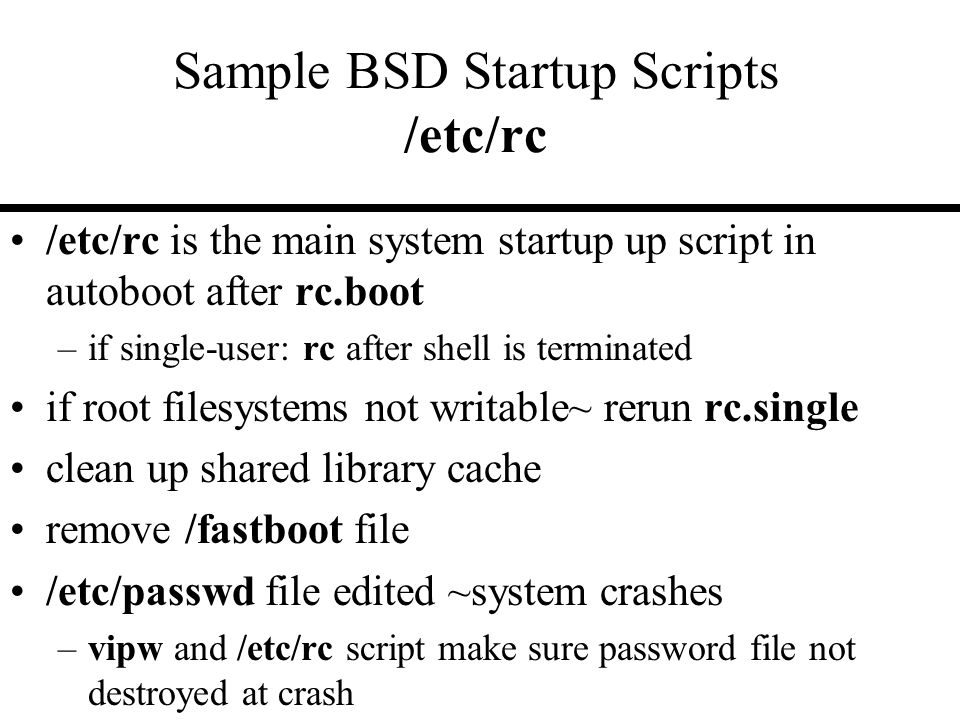 Sample BSD Startup Scripts /etc/rc /etc/rc is the main system startup up script in autoboot after rc.boot –if single-user: rc after shell is terminated if root filesystems not writable~ rerun rc.single clean up shared library cache remove /fastboot file /etc/passwd file edited ~system crashes –vipw and /etc/rc script make sure password file not destroyed at crash