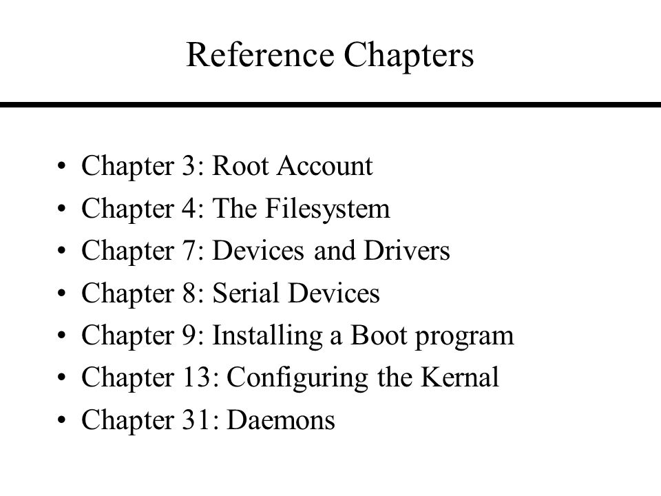 Reference Chapters Chapter 3: Root Account Chapter 4: The Filesystem Chapter 7: Devices and Drivers Chapter 8: Serial Devices Chapter 9: Installing a Boot program Chapter 13: Configuring the Kernal Chapter 31: Daemons