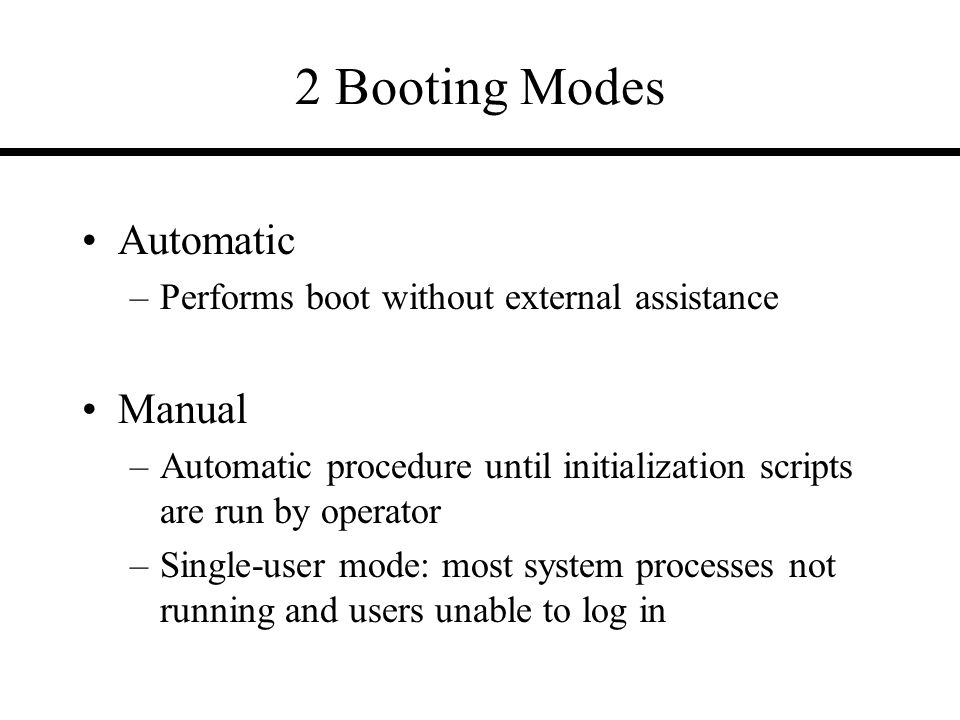 2 Booting Modes Automatic –Performs boot without external assistance Manual –Automatic procedure until initialization scripts are run by operator –Single-user mode: most system processes not running and users unable to log in